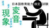 9つの変音現象┃連濁・転音・促音化・撥音化・半濁音化・音韻添加・音韻脱落・音韻融合・連声